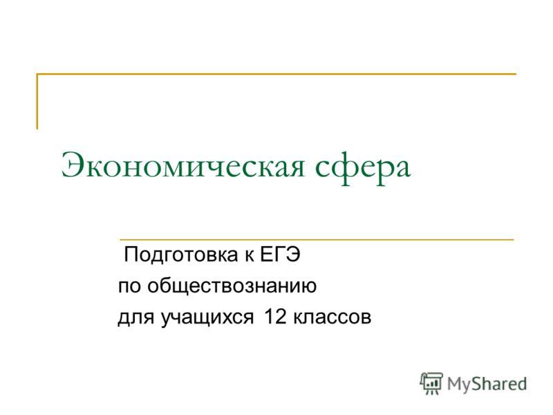 Экономическая сфера Подготовка к ЕГЭ по обществознанию для учащихся 12 классов