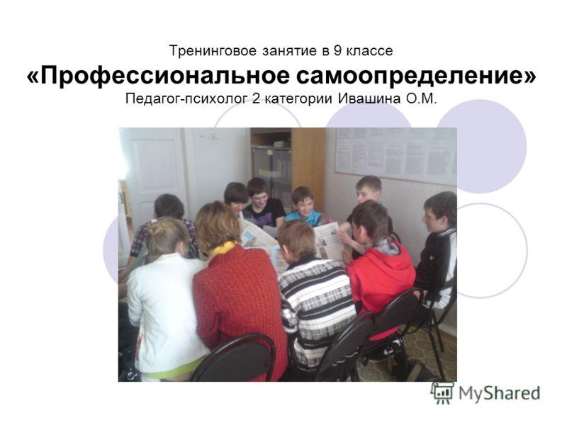 Тренинговое занятие в 9 классе «Профессиональное самоопределение» Педагог-психолог 2 категории Ивашина О.М.