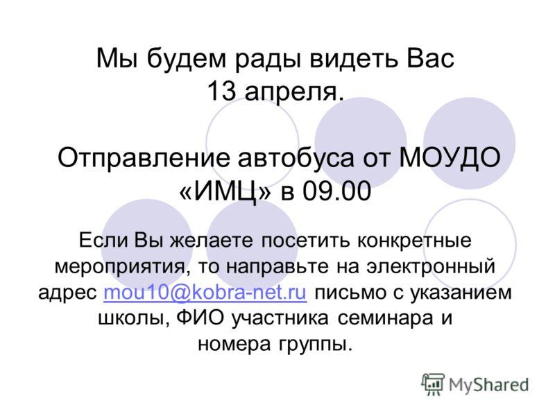 Мы будем рады видеть Вас 13 апреля. Отправление автобуса от МОУДО «ИМЦ» в 09.00 Если Вы желаете посетить конкретные мероприятия, то направьте на электронный адрес mou10@kobra-net.ru письмо с указанием школы, ФИО участника семинара и номера группы.mou