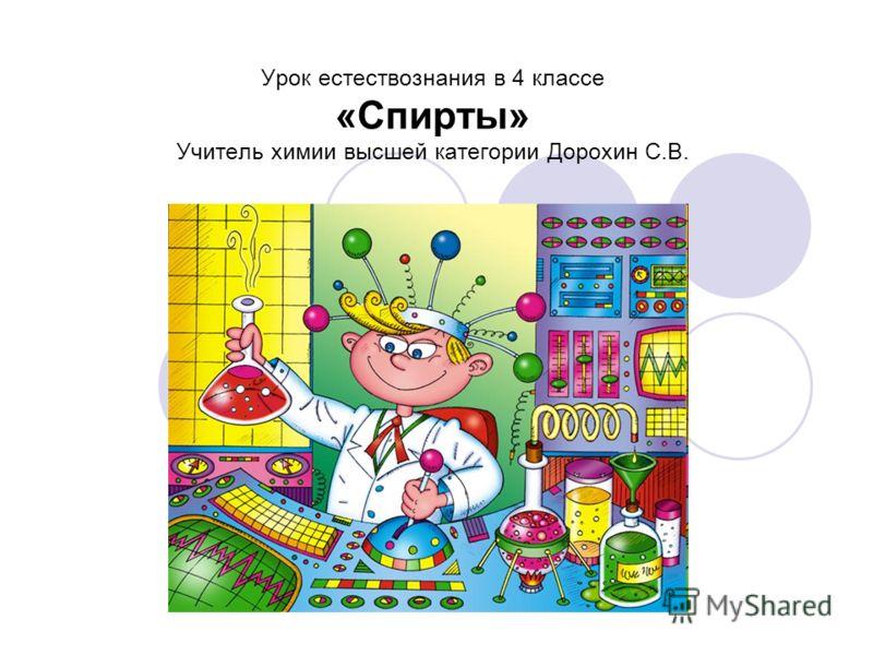Урок естествознания в 4 классе «Спирты» Учитель химии высшей категории Дорохин С.В.
