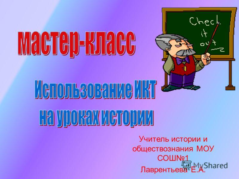 Учитель истории и обществознания МОУ СОШ1 Лаврентьева Е.А.