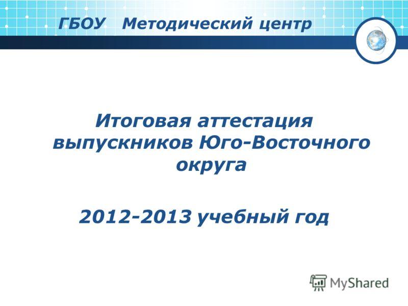 ГБОУ Методический центр Итоговая аттестация выпускников Юго-Восточного округа 2012-2013 учебный год