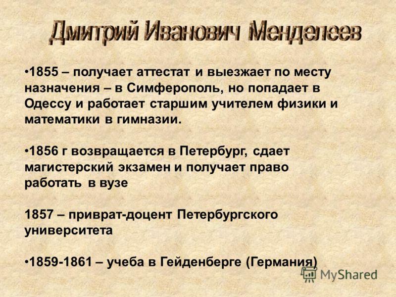 1855 – получает аттестат и выезжает по месту назначения – в Симферополь, но попадает в Одессу и работает старшим учителем физики и математики в гимназии. 1856 г возвращается в Петербург, сдает магистерский экзамен и получает право работать в вузе 185