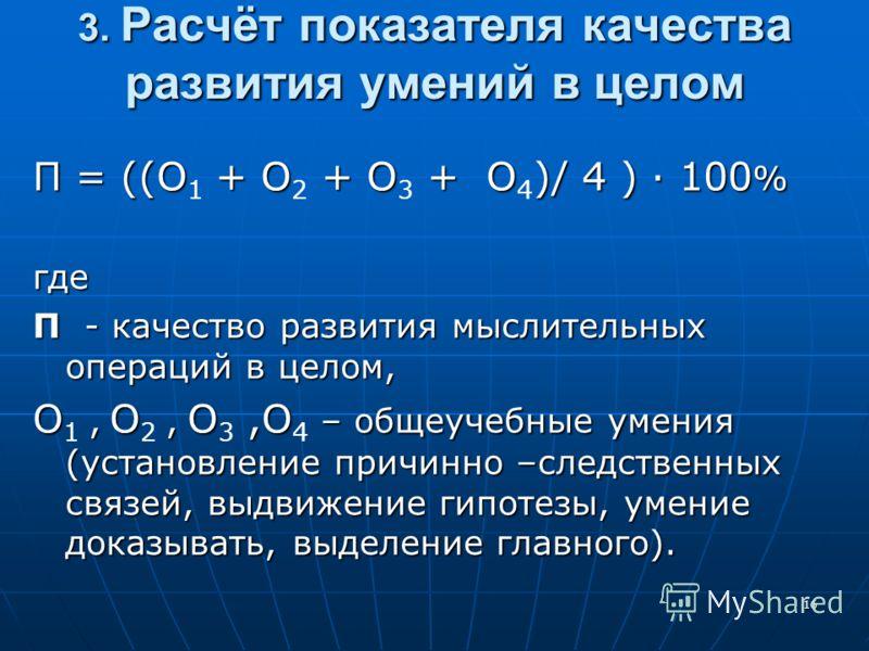 16 3. Расчёт показателя качества развития умений в целом П = ((О + О + О + О)/ 4 ) 100 % П = ((О 1 + О 2 + О 3 + О 4 )/ 4 ) 100 %где П - качество развития мыслительных операций в целом, О, О, О,О – общеучебные умения (установление причинно –следствен