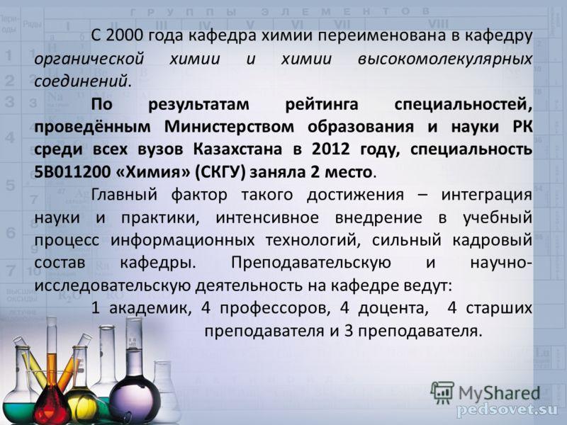 С 2000 года кафедра химии переименована в кафедру органической химии и химии высокомолекулярных соединений. По результатам рейтинга специальностей, проведённым Министерством образования и науки РК среди всех вузов Казахстана в 2012 году, специальност