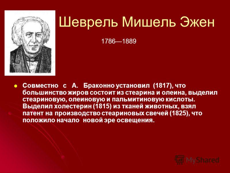 Шеврель Мишель Эжен Совместно с А. Браконно установил (1817), что большинство жиров состоит из стеарина и олеина, выделил стеариновую, олеиновую и пальмитиновую кислоты. Выделил холестерин (1815) из тканей животных, взял патент на производство стеари