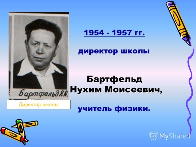 1954 - 1957 гг. директор школыБартфельд Нухим Моисеевич, учитель физики. Директор школы