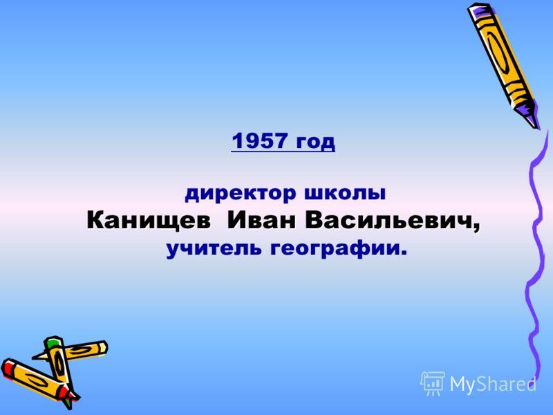 1957 год директор школы Канищев Иван Васильевич, учитель географии.