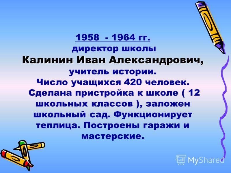 1958 - 1964 гг. директор школы Калинин Иван Александрович, учитель истории. Число учащихся 420 человек. Сделана пристройка к школе ( 12 школьных классов ), заложен школьный сад. Функционирует теплица. Построены гаражи и мастерские.