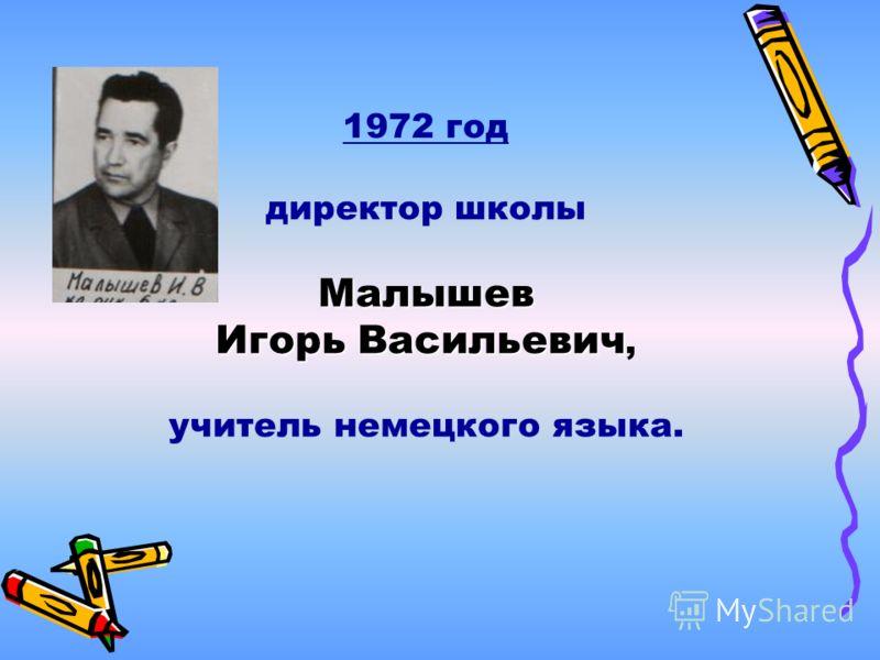 1972 год директор школыМалышев Игорь Васильевич Игорь Васильевич, учитель немецкого языка.