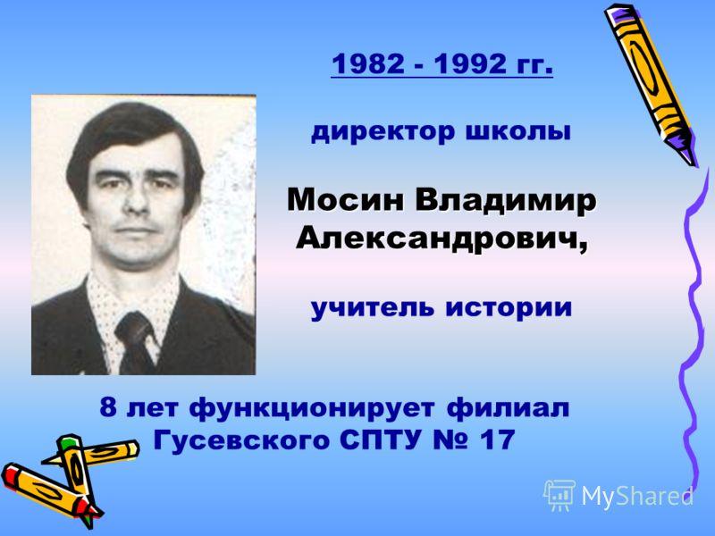 1982 - 1992 гг. директор школы Мосин Владимир Александрович, учитель истории 8 лет функционирует филиал Гусевского СПТУ 17