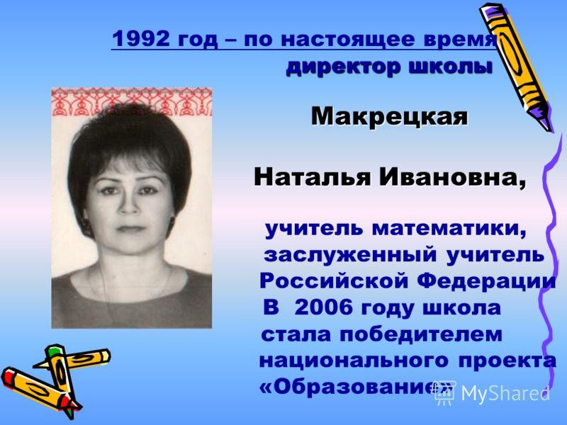 1992 год – по настоящее время директор школы Макрецкая Наталья Ивановна, учитель математики, заслуженный учитель Российской Федерации В 2006 году школа стала победителем национального проекта «Образование»
