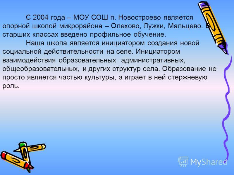 С 2004 года – МОУ СОШ п. Новостроево является опорной школой микрорайона – Олехово, Лужки, Мальцево. В старших классах введено профильное обучение. Наша школа является инициатором создания новой социальной действительности на селе. Инициатором взаимо