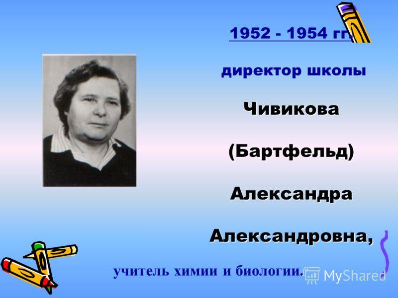 1952 - 1954 гг. директор школыЧивикова(Бартфельд)АлександраАлександровна, учитель химии и биологии.