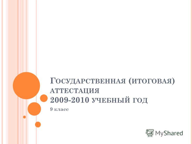 Г ОСУДАРСТВЕННАЯ ( ИТОГОВАЯ ) АТТЕСТАЦИЯ 2009-2010 УЧЕБНЫЙ ГОД 9 класс
