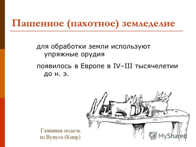 Пашенное (пахотное) земледелие для обработки земли используют упряжные орудия появилось в Европе в IV–III тысячелетии до н. э. Глиняная модель из Вунуса (Кипр)
