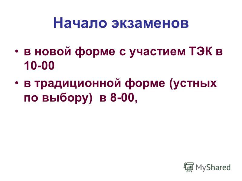 Начало экзаменов в новой форме с участием ТЭК в 10-00 в традиционной форме (устных по выбору) в 8-00,