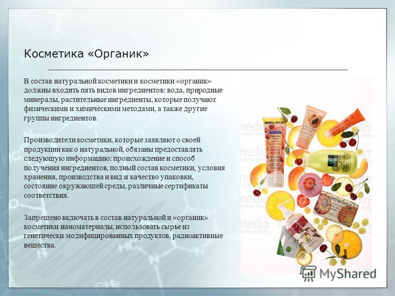 Косметика «Органик» В состав натуральной косметики и косметики «органик» должны входить пять видов ингредиентов: вода, природные минералы, растительные ингредиенты, которые получают физическими и химическими методами, а также другие группы ингредиент