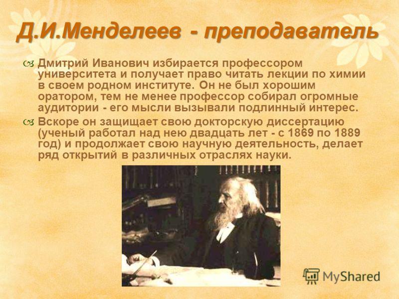Д.И.Менделеев - преподаватель Дмитрий Иванович избирается профессором университета и получает право читать лекции по химии в своем родном институте. Он не был хорошим оратором, тем не менее профессор собирал огромные аудитории - его мысли вызывали по