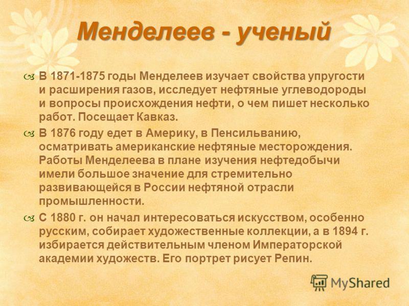 Менделеев - ученый В 1871-1875 годы Менделеев изучает свойства упругости и расширения газов, исследует нефтяные углеводороды и вопросы происхождения нефти, о чем пишет несколько работ. Посещает Кавказ. В 1876 году едет в Америку, в Пенсильванию, осма