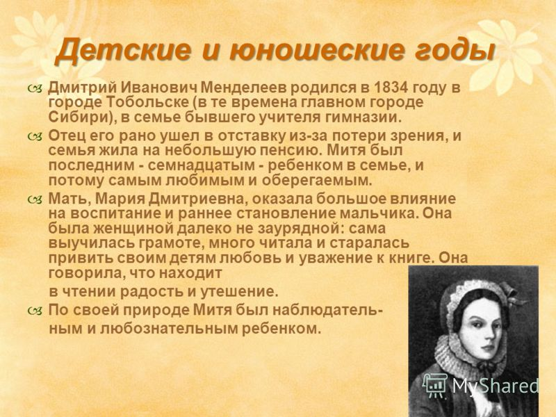 Детские и юношеские годы Дмитрий Иванович Менделеев родился в 1834 году в городе Тобольске (в те времена главном городе Сибири), в семье бывшего учителя гимназии. Отец его рано ушел в отставку из-за потери зрения, и семья жила на небольшую пенсию. Ми