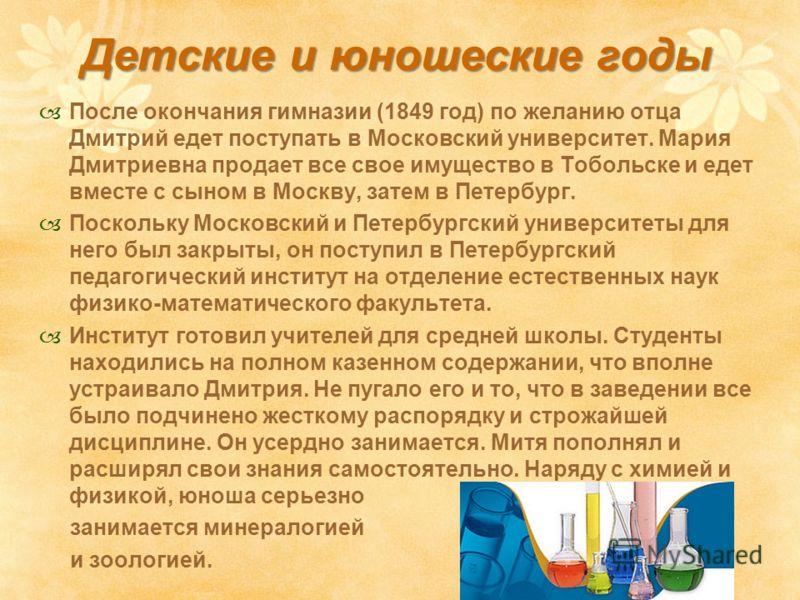 Детские и юношеские годы После окончания гимназии (1849 год) по желанию отца Дмитрий едет поступать в Московский университет. Мария Дмитриевна продает все свое имущество в Тобольске и едет вместе с сыном в Москву, затем в Петербург. Поскольку Московс
