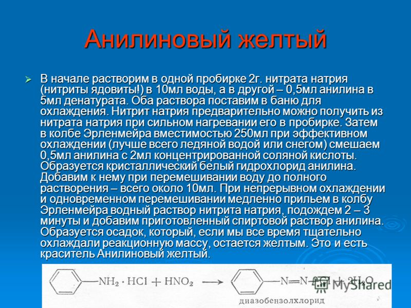 Анилиновый желтый В начале растворим в одной пробирке 2г. нитрата натрия (нитриты ядовиты!) в 10мл воды, а в другой – 0,5мл анилина в 5мл денатурата. Оба раствора поставим в баню для охлаждения. Нитрит натрия предварительно можно получить из нитрата
