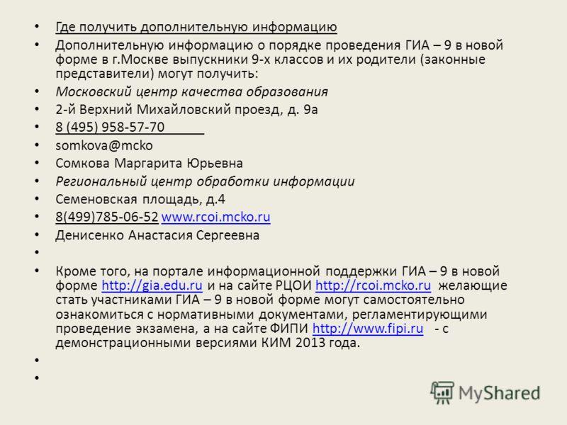 Где получить дополнительную информацию Дополнительную информацию о порядке проведения ГИА – 9 в новой форме в г.Москве выпускники 9-х классов и их родители (законные представители) могут получить: Московский центр качества образования 2-й Верхний Мих