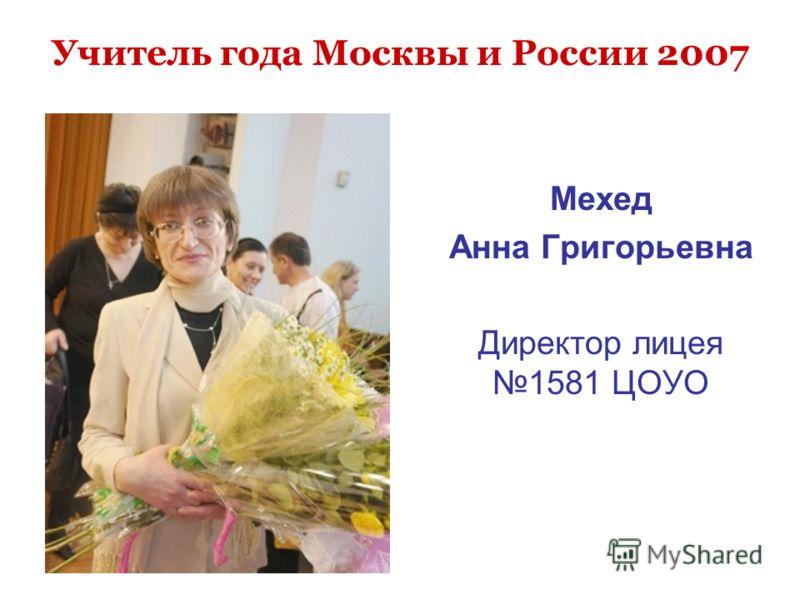 Учитель года Москвы и России 2007 Мехед Анна Григорьевна Директор лицея 1581 ЦОУО
