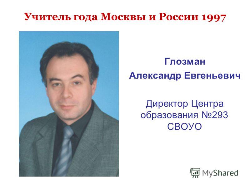Учитель года Москвы и России 1997 Глозман Александр Евгеньевич Директор Центра образования 293 СВОУО