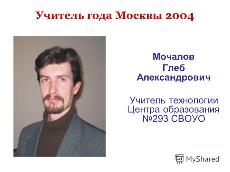 Учитель года Москвы 2004 Мочалов Глеб Александрович Учитель технологии Центра образования 293 СВОУО