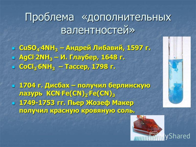 Проблема «дополнительных валентностей» CuSO 4. 4NH 3 – Андрей Либавий, 1597 г. CuSO 4. 4NH 3 – Андрей Либавий, 1597 г. AgCl. 2NH 3 – И. Глаубер, 1648 г. AgCl. 2NH 3 – И. Глаубер, 1648 г. CoCl 3. 6NH 3 – Тассер, 1798 г. CoCl 3. 6NH 3 – Тассер, 1798 г.