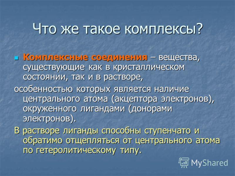 Что же такое комплексы? Комплексные соединения – вещества, существующие как в кристаллическом состоянии, так и в растворе, Комплексные соединения – вещества, существующие как в кристаллическом состоянии, так и в растворе, особенностью которых являетс