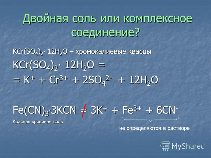 Двойная соль или комплексное соединение? Двойная соль или комплексное соединение? KCr(SO 4 ) 2 12H 2 O – хромокалиевые квасцы KCr(SO 4 ) 2 12H 2 O = = K + + Cr 3+ + 2SO 4 2- + 12H 2 O Fe(CN) 3. 3KCN = 3K + + Fe 3+ + 6CN - Красная кровяная соль не опр