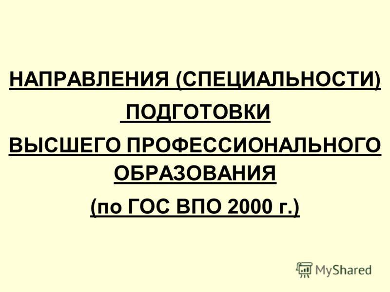 НАПРАВЛЕНИЯ (СПЕЦИАЛЬНОСТИ) ПОДГОТОВКИ ВЫСШЕГО ПРОФЕССИОНАЛЬНОГО ОБРАЗОВАНИЯ (по ГОС ВПО 2000 г.)