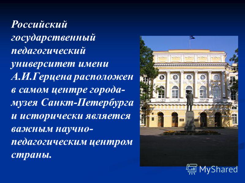 Российский государственный педагогический университет имени А.И.Герцена расположен в самом центре города- музея Санкт-Петербурга и исторически является важным научно- педагогическим центром страны.
