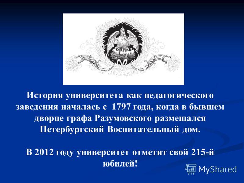 История университета как педагогического заведения началась с 1797 года, когда в бывшем дворце графа Разумовского размещался Петербургский Воспитательный дом. В 2012 году университет отметит свой 215-й юбилей!