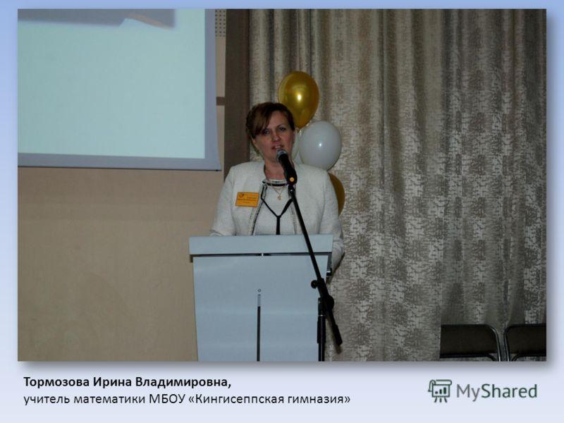 Тормозова Ирина Владимировна, учитель математики МБОУ «Кингисеппская гимназия»