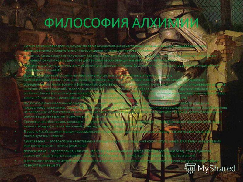 ФИЛОСОФИЯ АЛХИМИИ Целью алхимиков во всех культурах является осуществление качественных изменений внутри одушевлённого или неодушевлённого предмета, его «перерождение» и переход «на новый уровень». Алхимию, занимающуюся получением золота, составление