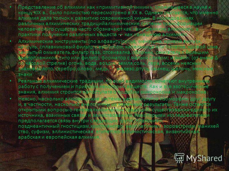 Представление об алхимии как «примитивной химии», сложившееся в науке к концу XIX в., было полностью пересмотрено в XX в. Однако считается, что именно алхимия дала толчок к развитию современной химии. В исследованиях различных алхимических традицийал