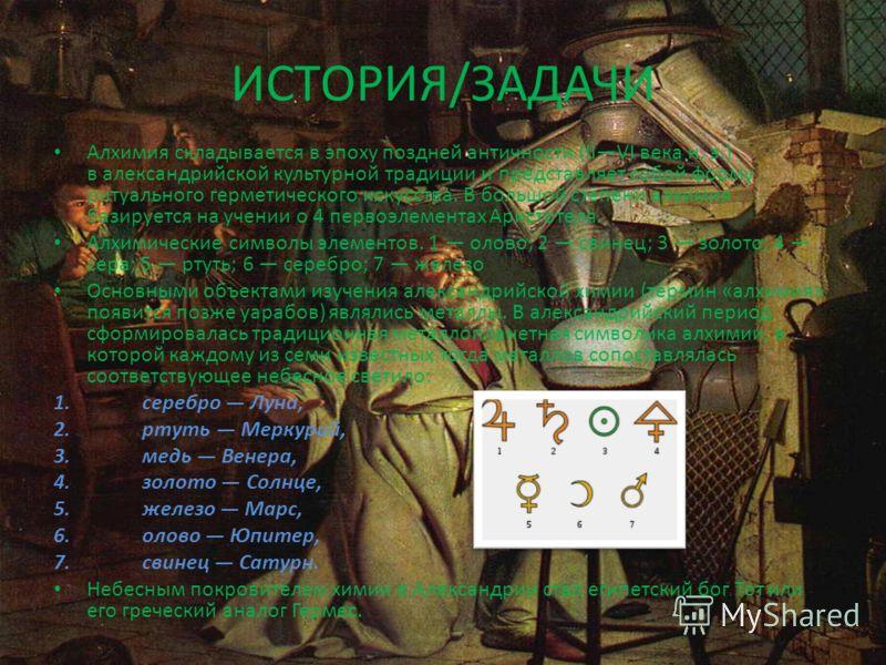 ИСТОРИЯ/ЗАДАЧИ Алхимия складывается в эпоху поздней античности (IIVI века н. э.) в александрийской культурной традиции и представляет собой форму ритуального герметического искусства. В большой степени алхимия базируется на учении о 4 первоэлементах