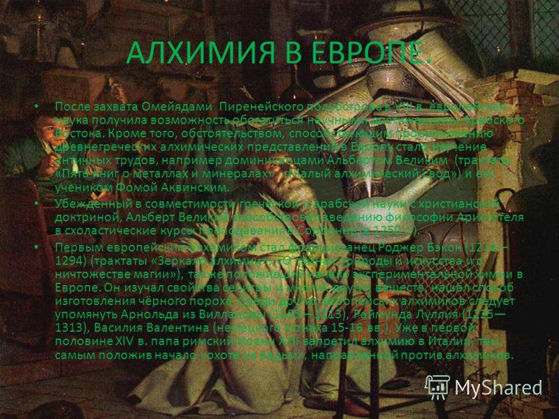АЛХИМИЯ В ЕВРОПЕ. После захвата Омейядами Пиренейского полуострова в VIII в. европейская наука получила возможность обогатиться научными достижениями Арабского Востока. Кроме того, обстоятельством, способствующим проникновению древнегреческих алхимич