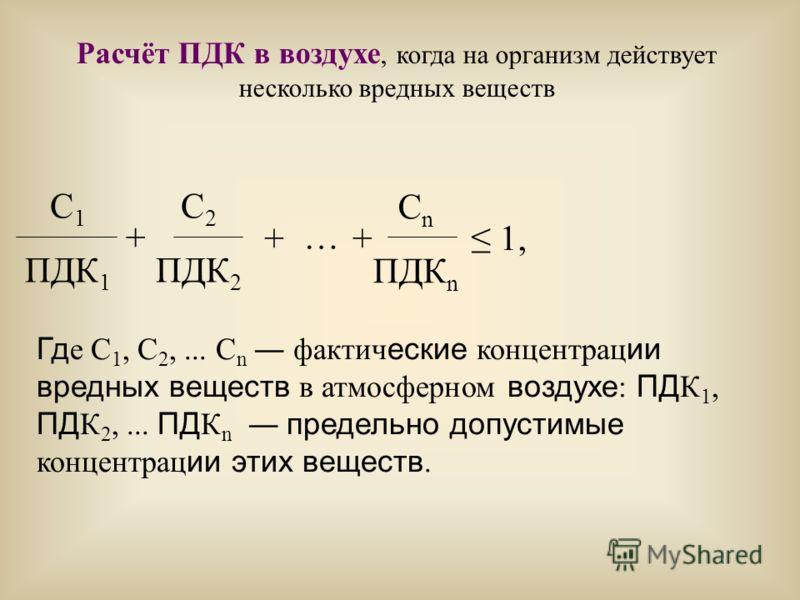 Расчёт ПДК в воздухе, когда на организм действует несколько вредных веществ С 1 ПДК 1 + С 2 ПДК 2 С n ПДК n ++ … 1, Гд е С 1, С 2,... С n фактич еские концентрац ии вредных веществ в атмосферном воздухе : ПД К 1, ПД К 2,... ПД К n предельно допустимы