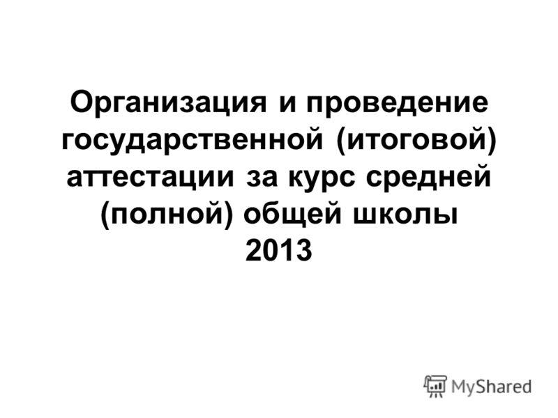 Организация и проведение государственной (итоговой) аттестации за курс средней (полной) общей школы 2013