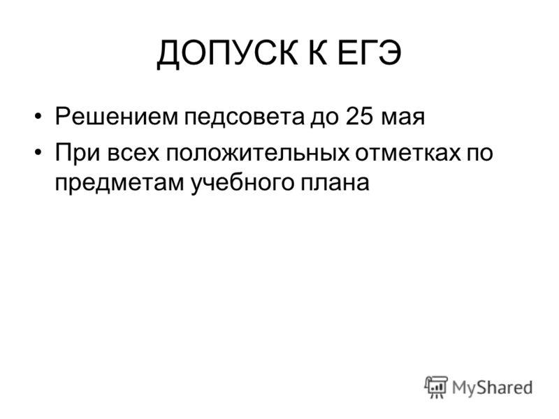 ДОПУСК К ЕГЭ Решением педсовета до 25 мая При всех положительных отметках по предметам учебного плана