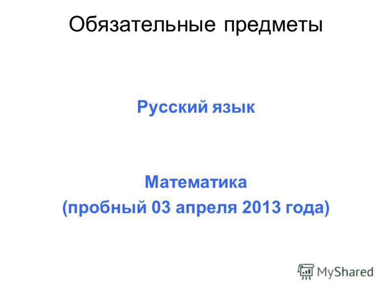 Обязательные предметы Русский язык Математика (пробный 03 апреля 2013 года)
