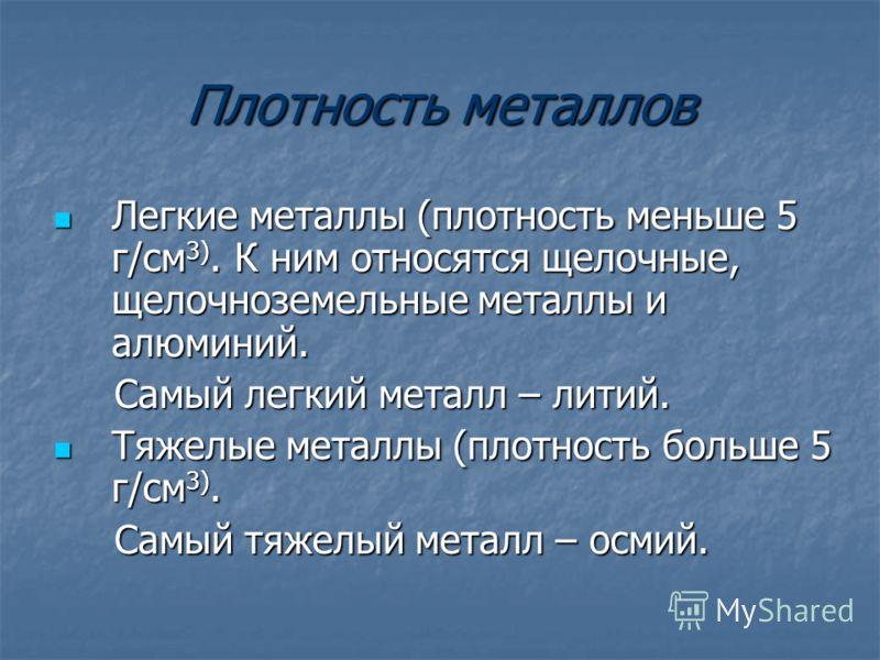 Плотность металлов Легкие металлы (плотность меньше 5 г/см 3). К ним относятся щелочные, щелочноземельные металлы и алюминий. Легкие металлы (плотность меньше 5 г/см 3). К ним относятся щелочные, щелочноземельные металлы и алюминий. Самый легкий мета