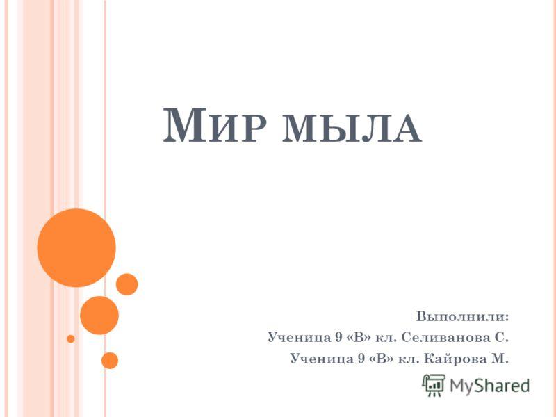 М ИР МЫЛА Выполнили: Ученица 9 «В» кл. Селиванова С. Ученица 9 «В» кл. Кайрова М.
