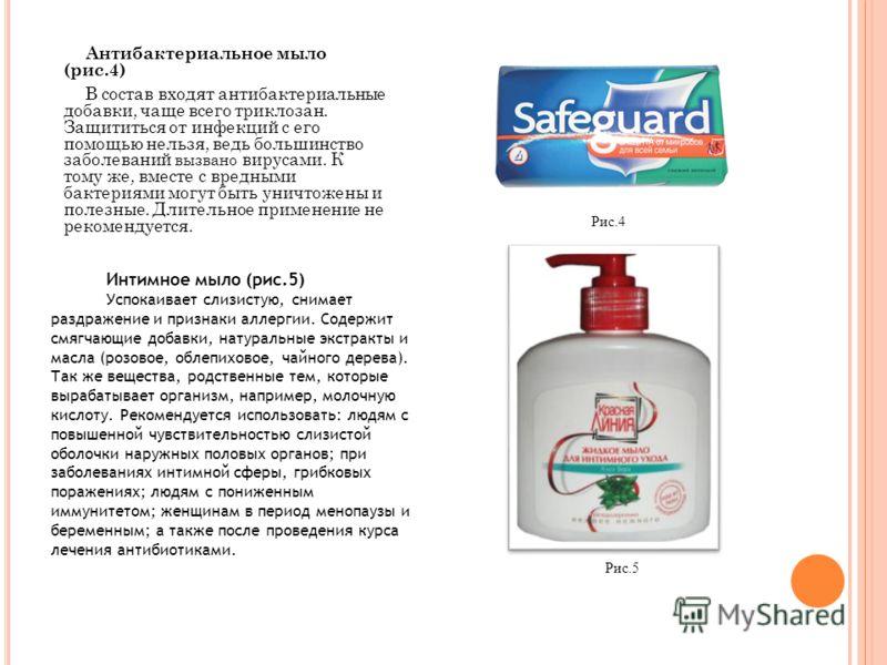 Антибактериальное мыло (рис.4) В состав входят антибактериальные добавки, чаще всего триклозан. Защититься от инфекций с его помощью нельзя, ведь большинство заболеваний вызвано вирусами. К тому же, вместе с вредными бактериями могут быть уничтожены