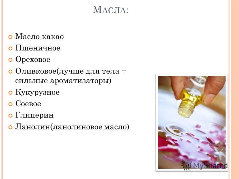 М АСЛА : Масло какао Пшеничное Ореховое Оливковое(лучше для тела + сильные ароматизаторы) Кукурузное Соевое Глицерин Ланолин(ланолиновое масло)